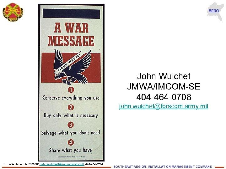SERO John Wuichet JMWA/IMCOM-SE 404 -464 -0708 john. wuichet@forscom. army. mil John Wuichet: IMCOM-SE,