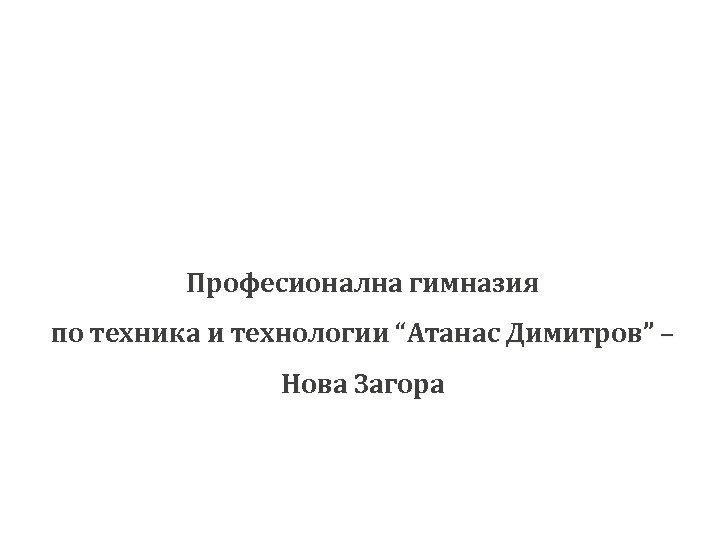 """Професионална гимназия по техника и технологии """"Атанас Димитров"""" – Нова Загора"""