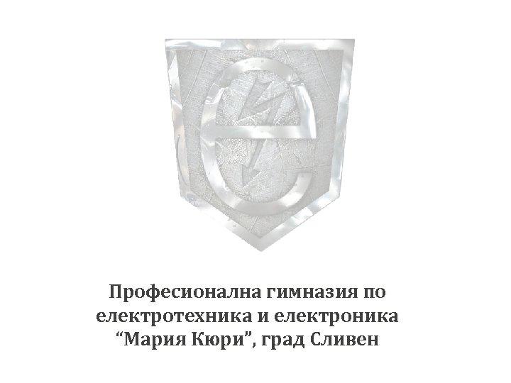 """Професионална гимназия по електротехника и електроника """"Мария Кюри"""", град Сливен"""