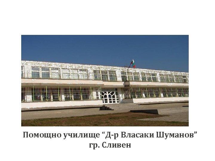 """Помощно училище """"Д-р Власаки Шуманов"""" гр. Сливен"""