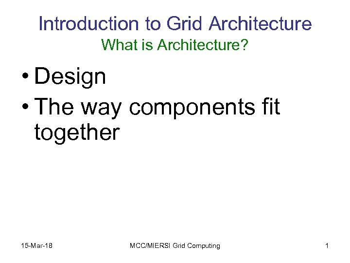Introduction to Grid Architecture What is Architecture? • Design • The way components fit