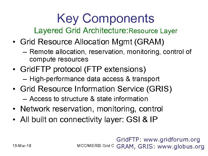 Key Components Layered Grid Architecture: Resource Layer • Grid Resource Allocation Mgmt (GRAM) –