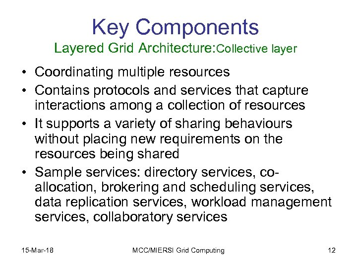 Key Components Layered Grid Architecture: Collective layer • Coordinating multiple resources • Contains protocols