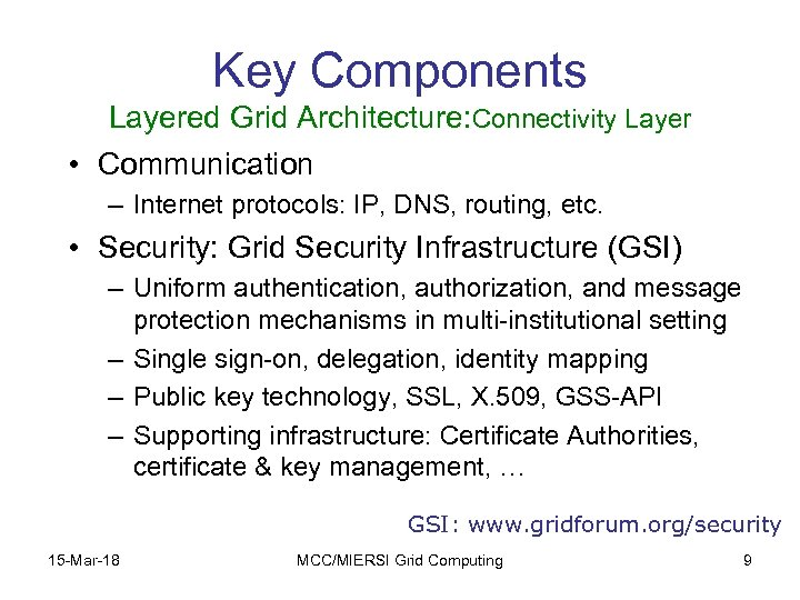 Key Components Layered Grid Architecture: Connectivity Layer • Communication – Internet protocols: IP, DNS,