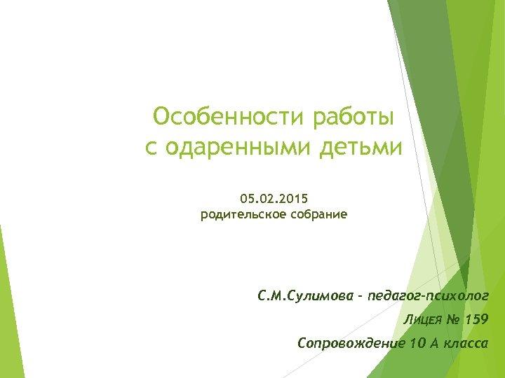 Особенности работы с одаренными детьми 05. 02. 2015 родительское собрание С. М. Сулимова –