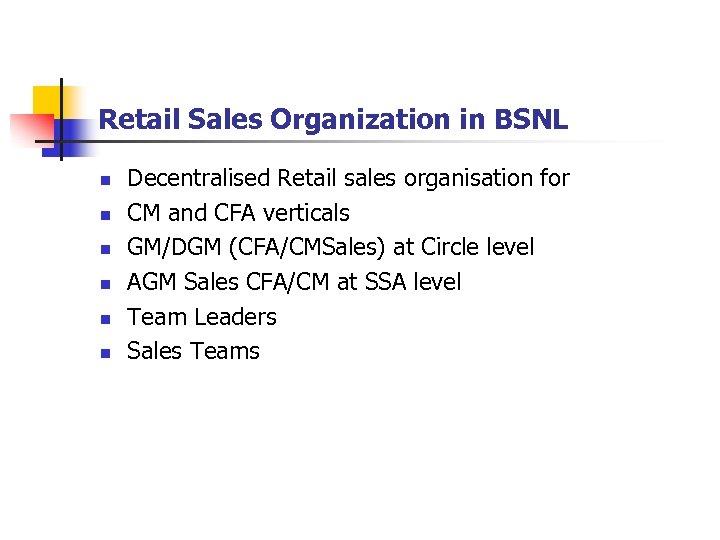 Retail Sales Organization in BSNL n n n Decentralised Retail sales organisation for CM