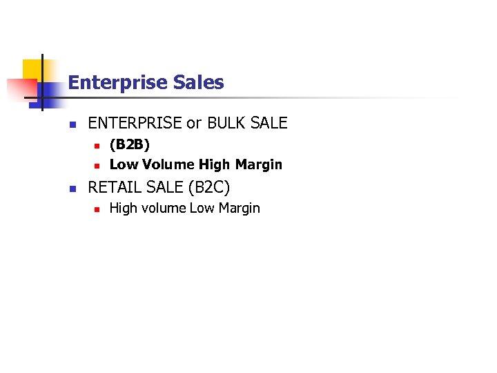Enterprise Sales n ENTERPRISE or BULK SALE n n n (B 2 B) Low