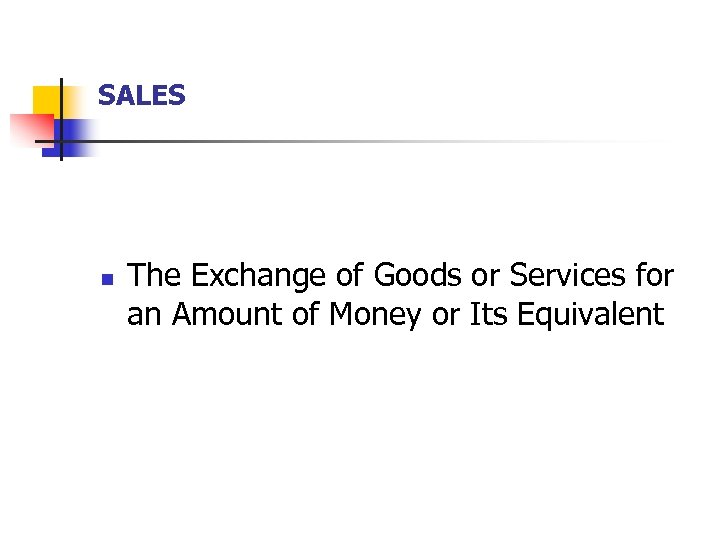 SALES n The Exchange of Goods or Services for an Amount of Money or