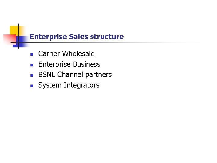 Enterprise Sales structure n n Carrier Wholesale Enterprise Business BSNL Channel partners System Integrators