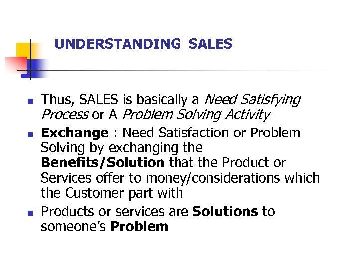 UNDERSTANDING SALES n n n Thus, SALES is basically a Need Satisfying Process or