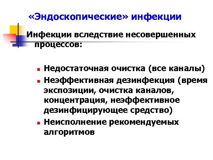 «Эндоскопические» инфекции Инфекции вследствие несовершенных процессов: n n n Недостаточная очистка (все каналы)