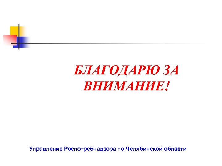 БЛАГОДАРЮ ЗА ВНИМАНИЕ! Управление Роспотребнадзора по Челябинской области