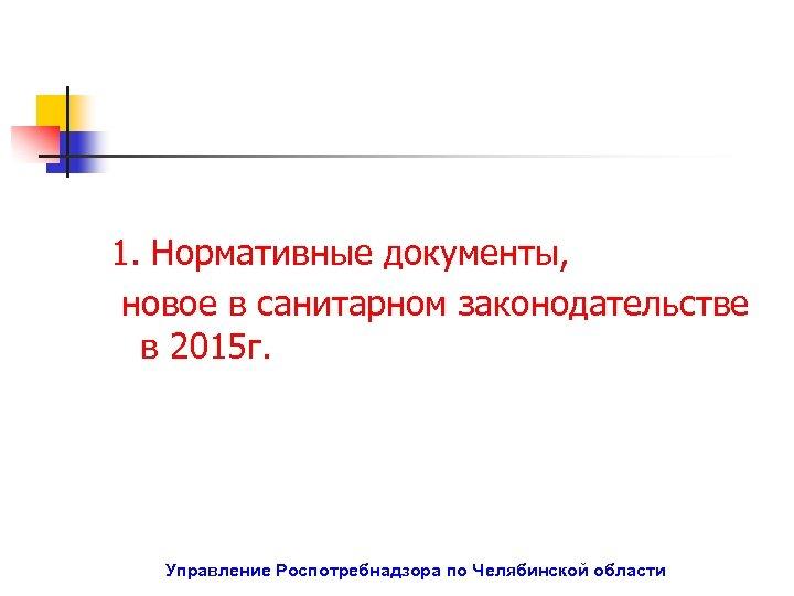 1. Нормативные документы, новое в санитарном законодательстве в 2015 г. Управление Роспотребнадзора по Челябинской