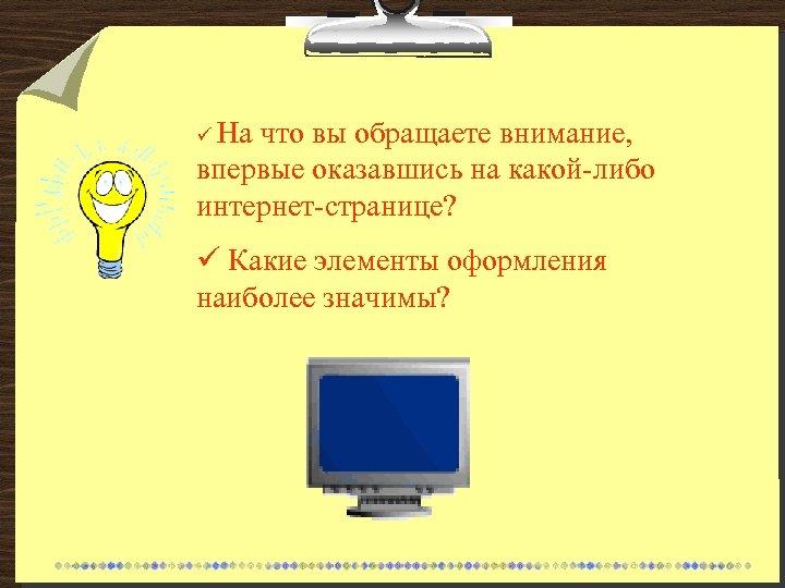 ü На что вы обращаете внимание, впервые оказавшись на какой-либо интернет-странице? ü Какие элементы