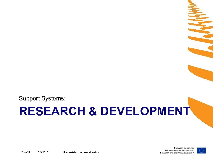 Support Systems: RESEARCH & DEVELOPMENT Sivu 29 18. 3. 2018 Presentation name and author