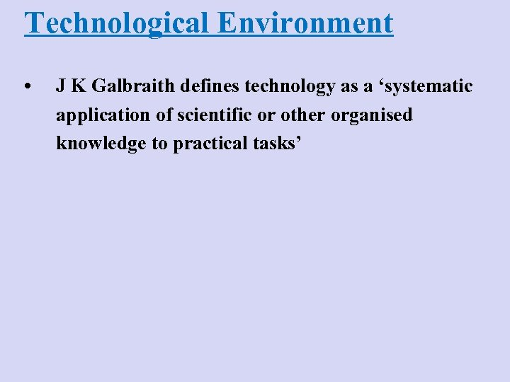 Technological Environment • J K Galbraith defines technology as a 'systematic application of scientific