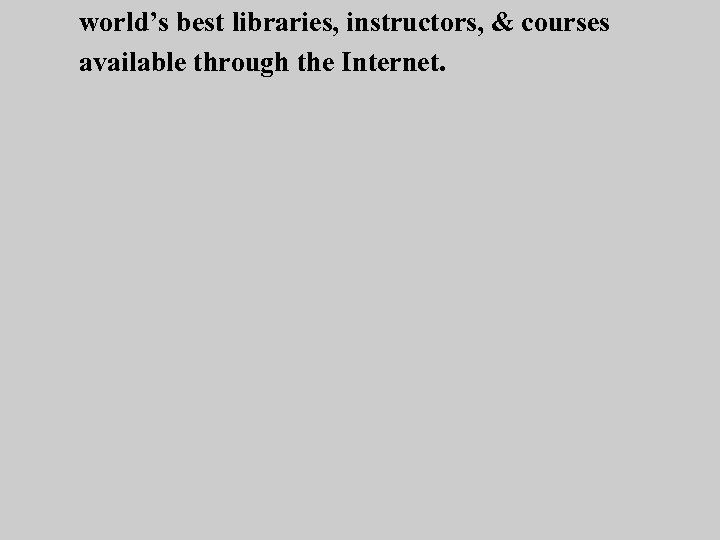 world's best libraries, instructors, & courses available through the Internet.