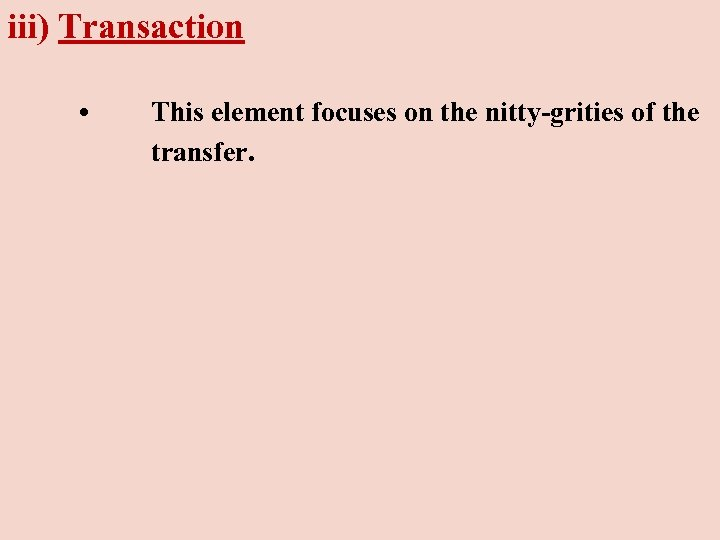 iii) Transaction • This element focuses on the nitty-grities of the transfer.