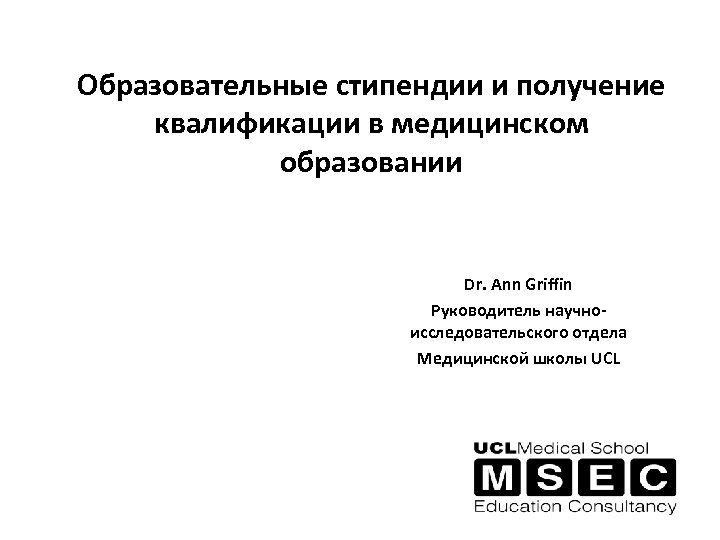 Образовательные стипендии и получение квалификации в медицинском образовании Dr. Ann Griffin Руководитель научноисследовательского отдела