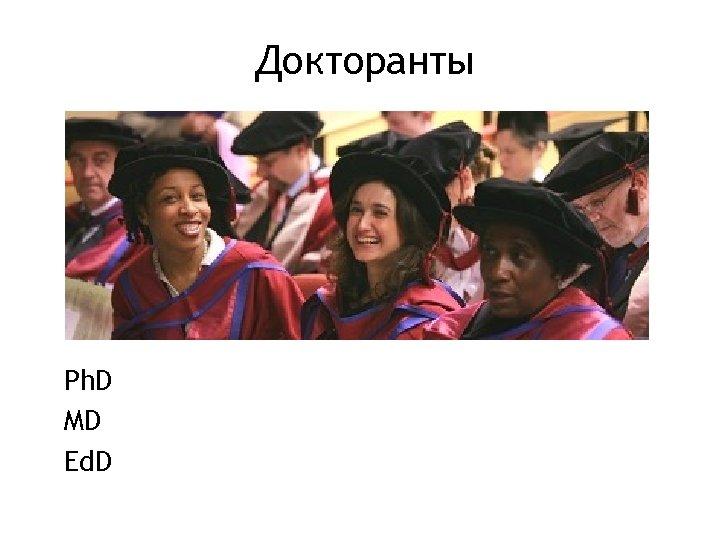 Докторанты Ph. D MD Ed. D