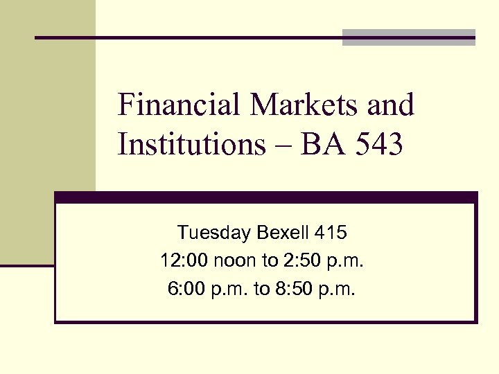Financial Markets and Institutions – BA 543 Tuesday Bexell 415 12: 00 noon to