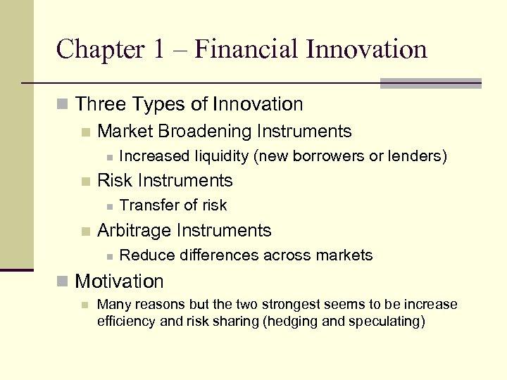 Chapter 1 – Financial Innovation n Three Types of Innovation n Market Broadening Instruments