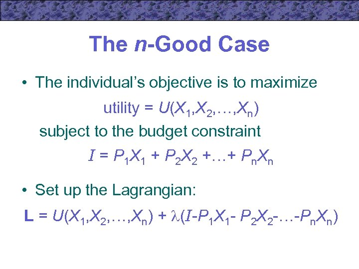 The n-Good Case • The individual's objective is to maximize utility = U(X 1,