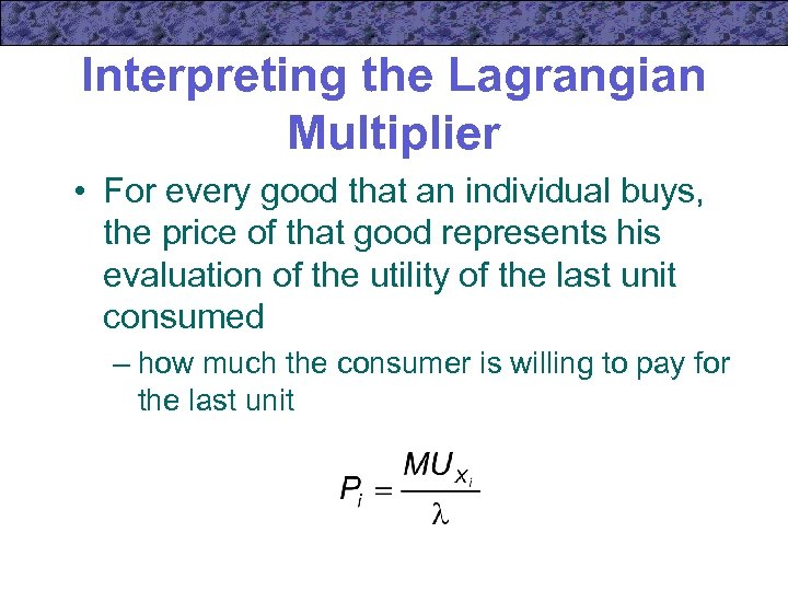 Interpreting the Lagrangian Multiplier • For every good that an individual buys, the price