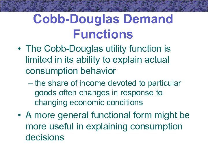 Cobb-Douglas Demand Functions • The Cobb-Douglas utility function is limited in its ability to