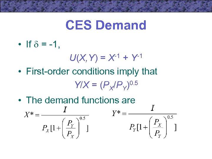 CES Demand • If = -1, U(X, Y) = X-1 + Y-1 • First-order