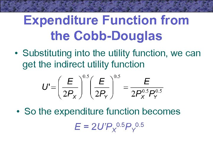 Expenditure Function from the Cobb-Douglas • Substituting into the utility function, we can get