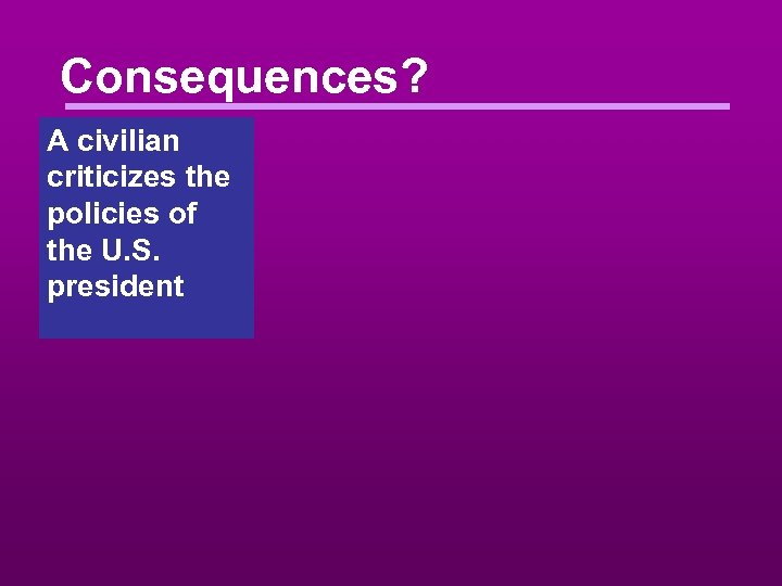Consequences? A civilian criticizes the policies of the U. S. president