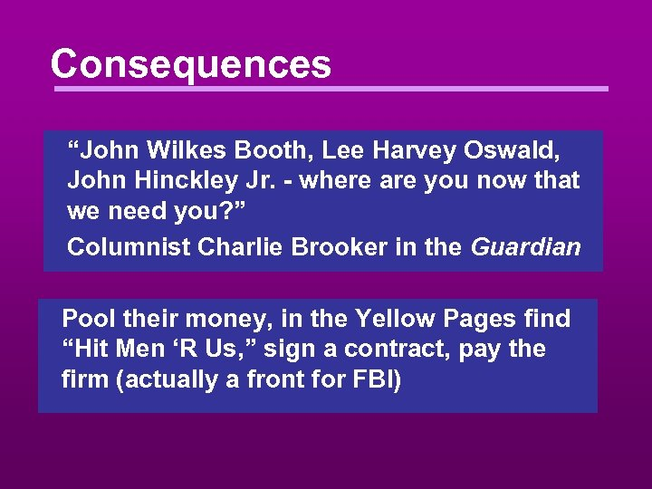 "Consequences ""John Wilkes Booth, Lee Harvey Oswald, John Hinckley Jr. - where are you"