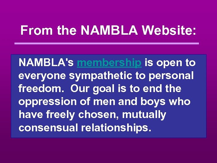 From the NAMBLA Website: NAMBLA's membership is open to everyone sympathetic to personal freedom.