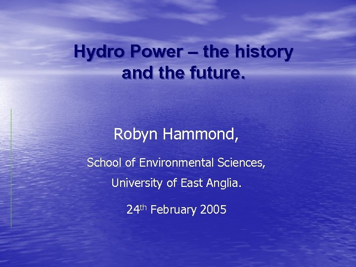 Hydro Power – the history and the future. Robyn Hammond, School of Environmental Sciences,