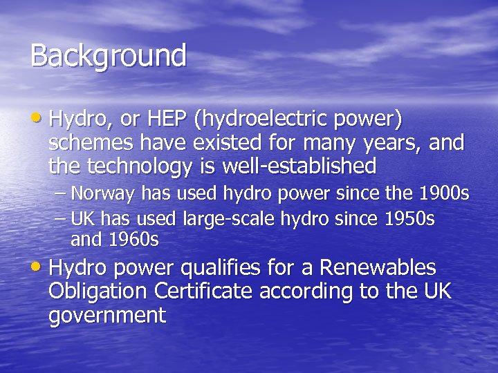 Background • Hydro, or HEP (hydroelectric power) schemes have existed for many years, and
