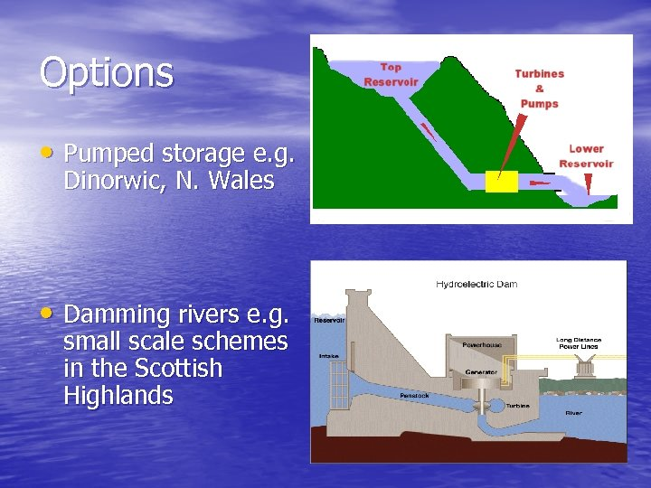 Options • Pumped storage e. g. Dinorwic, N. Wales • Damming rivers e. g.