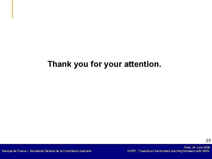 Thank you for your attention. 23 Banque de France – Secrétariat Général de la