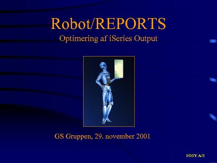 Robot/REPORTS Optimering af i. Series Output GS Gruppen, 29. november 2001 SOSY A/S