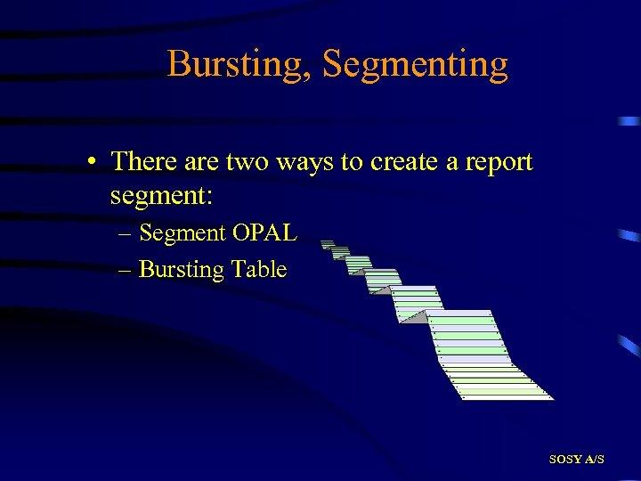Bursting, Segmenting • There are two ways to create a report segment: – Segment