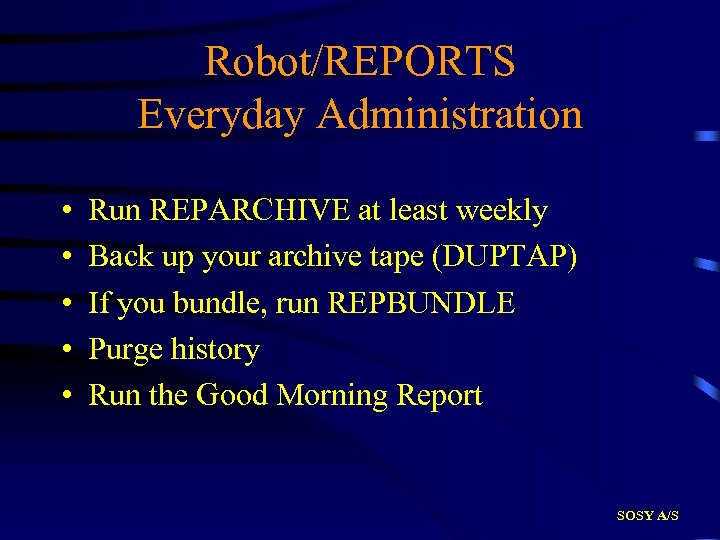Robot/REPORTS Everyday Administration • • • Run REPARCHIVE at least weekly Back up your