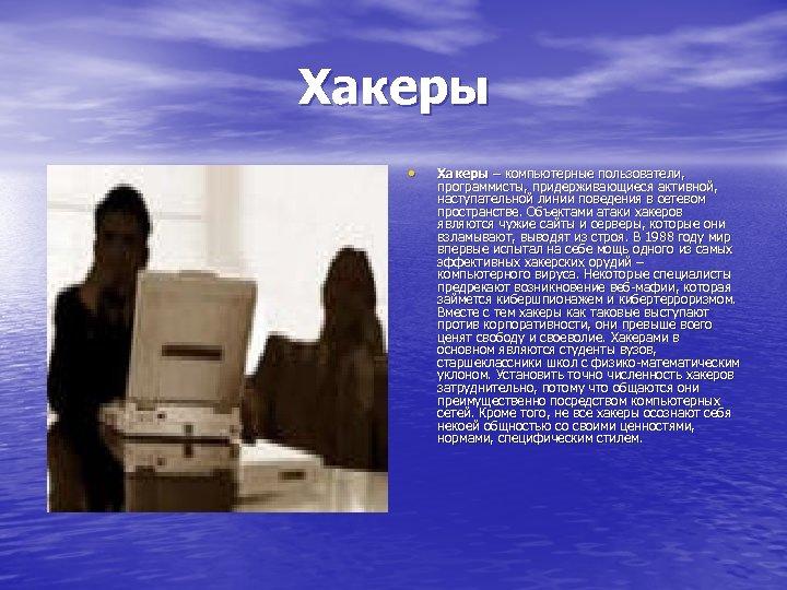 Хакеры • Хакеры – компьютерные пользователи, программисты, придерживающиеся активной, наступательной линии поведения в сетевом