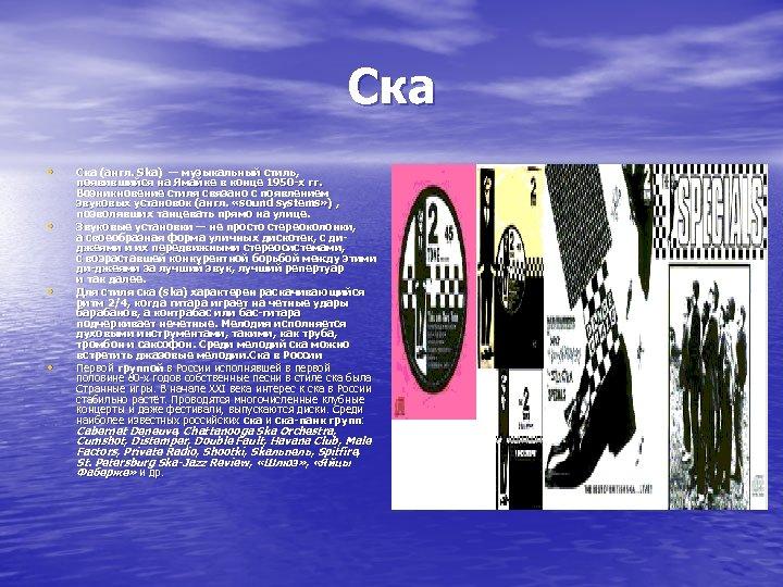Ска • • Ска (англ. Ska) — музыкальный стиль, появившийся на Ямайке в конце