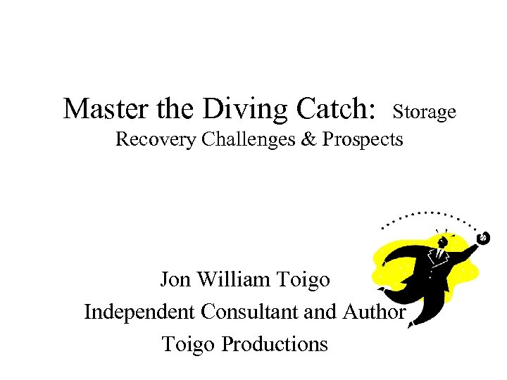 Master the Diving Catch: Storage Recovery Challenges & Prospects Jon William Toigo Independent Consultant
