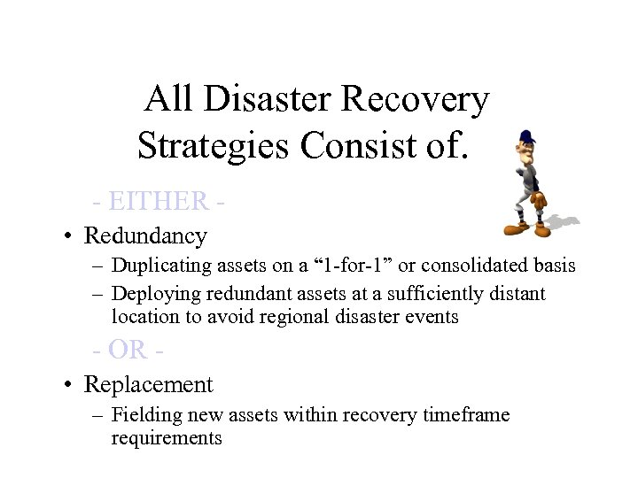 All Disaster Recovery Strategies Consist of… - EITHER • Redundancy – Duplicating assets on