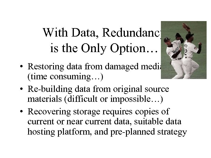 With Data, Redundancy is the Only Option… • Restoring data from damaged media (time