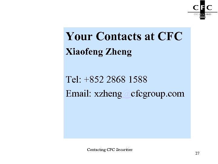 Your Contacts at CFC Xiaofeng Zheng Tel: +852 2868 1588 Email: xzheng@cfcgroup. com Contacting