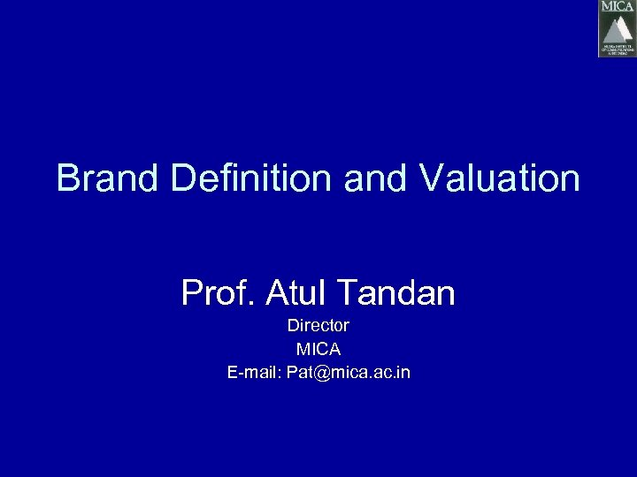Brand Definition and Valuation Prof. Atul Tandan Director MICA E-mail: Pat@mica. ac. in