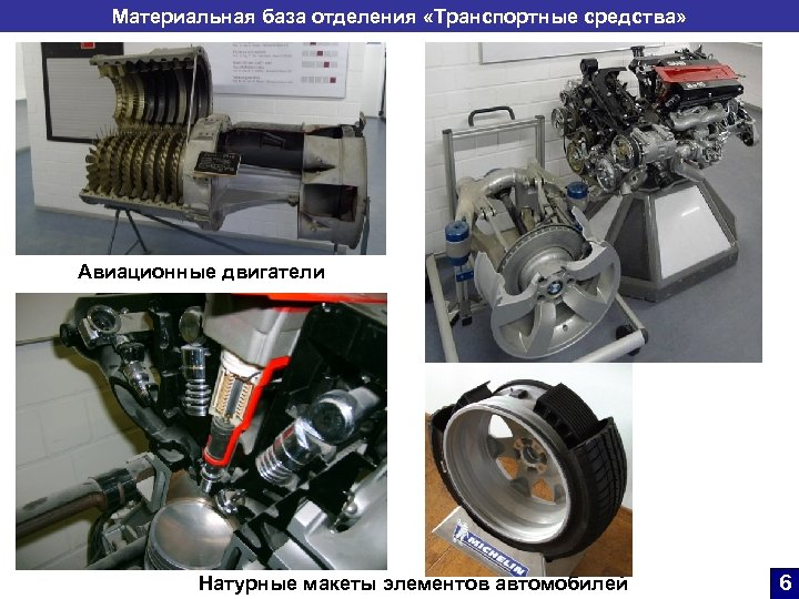 Материальная база отделения «Транспортные средства» Авиационные двигатели Натурные макеты элементов автомобилей 6