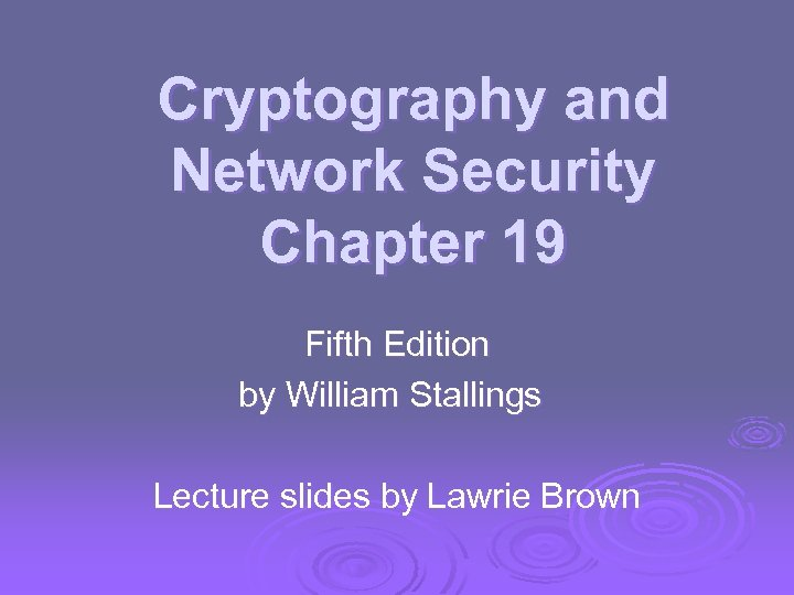 Cryptography and Network Security Chapter 19 Fifth Edition by William Stallings Lecture slides by